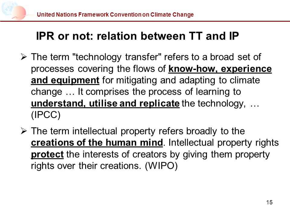 15 United Nations Framework Convention on Climate Change IPR or not: relation between TT and IP The term technology transfer refers to a broad set of processes covering the flows of know-how, experience and equipment for mitigating and adapting to climate change … It comprises the process of learning to understand, utilise and replicate the technology, … (IPCC) The term intellectual property refers broadly to the creations of the human mind.