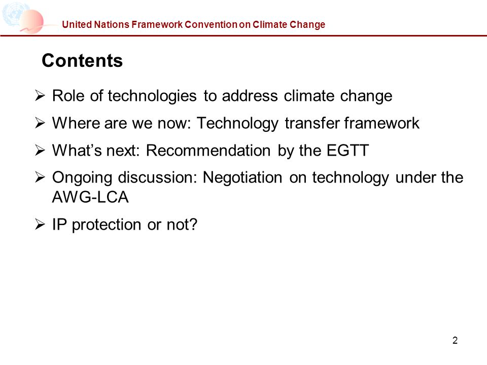 2 United Nations Framework Convention on Climate Change Contents Role of technologies to address climate change Where are we now: Technology transfer framework Whats next: Recommendation by the EGTT Ongoing discussion: Negotiation on technology under the AWG-LCA IP protection or not