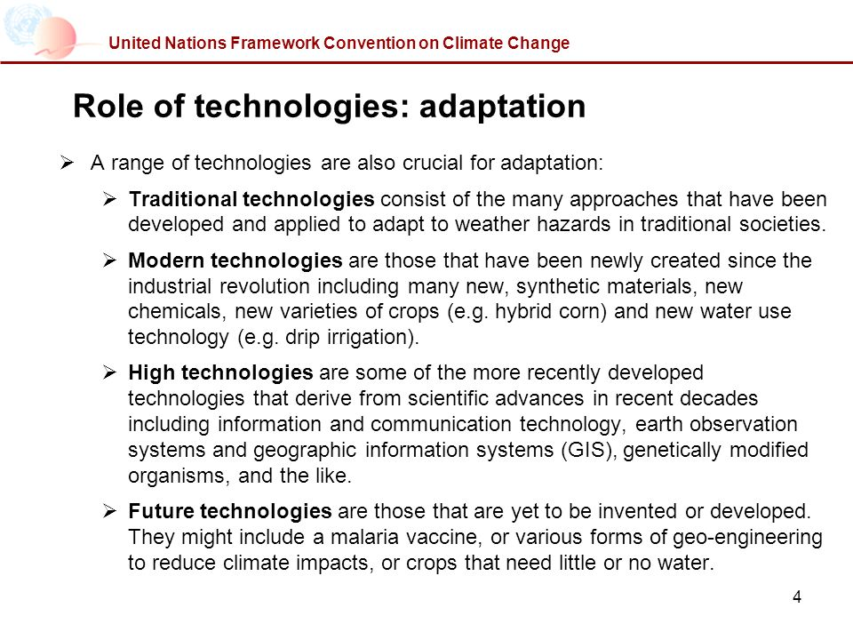 4 United Nations Framework Convention on Climate Change Role of technologies: adaptation A range of technologies are also crucial for adaptation: Traditional technologies consist of the many approaches that have been developed and applied to adapt to weather hazards in traditional societies.