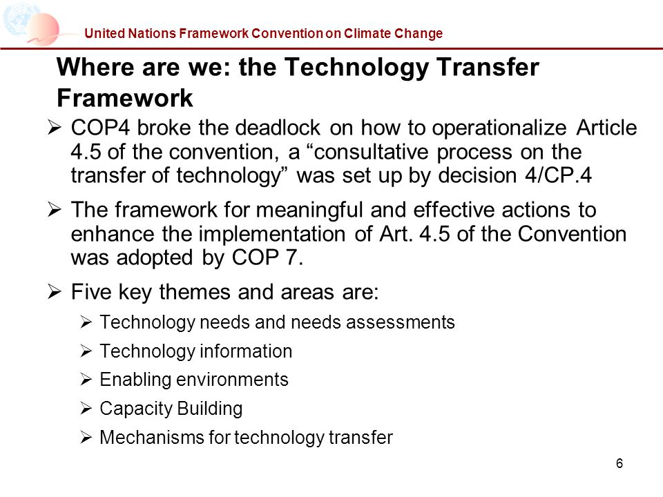 6 United Nations Framework Convention on Climate Change Where are we: the Technology Transfer Framework COP4 broke the deadlock on how to operationalize Article 4.5 of the convention, a consultative process on the transfer of technology was set up by decision 4/CP.4 The framework for meaningful and effective actions to enhance the implementation of Art.