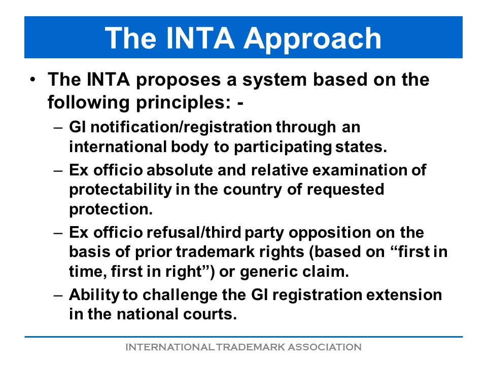 INTERNATIONAL TRADEMARK ASSOCIATION The INTA Approach The INTA proposes a system based on the following principles: - –GI notification/registration through an international body to participating states.