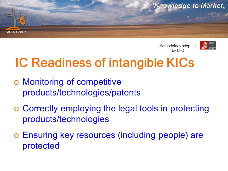 Methodology adopted by EPO oMonitoring of competitive products/technologies/patents oCorrectly employing the legal tools in protecting products/technologies oEnsuring key resources (including people) are protected IC Readiness of intangible KICs