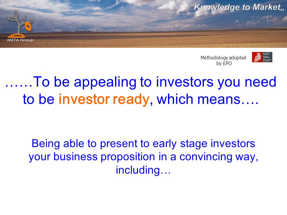 Methodology adopted by EPO Being able to present to early stage investors your business proposition in a convincing way, including… ……To be appealing to investors you need to be investor ready, which means….