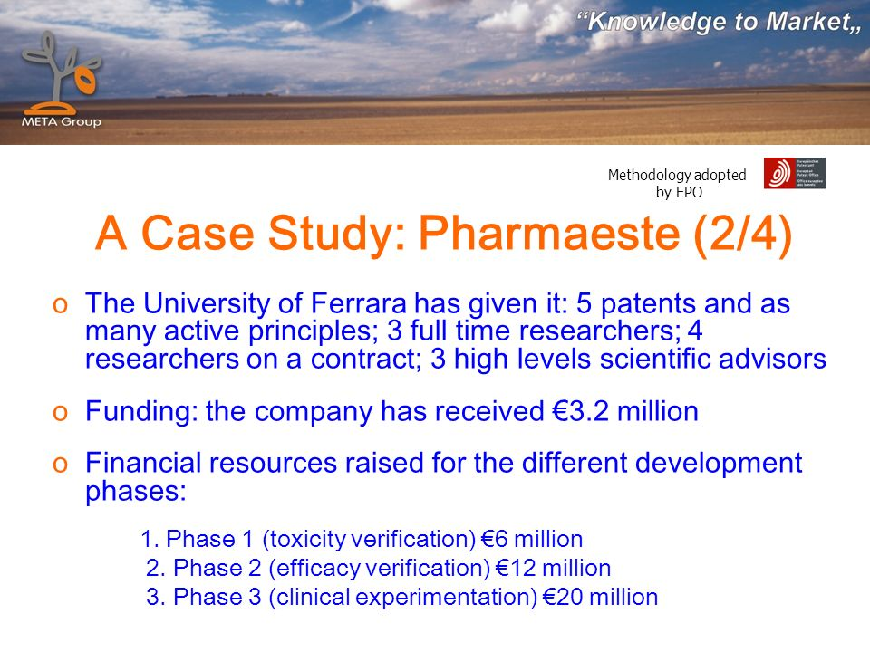 Methodology adopted by EPO A Case Study: Pharmaeste (2/4) oThe University of Ferrara has given it: 5 patents and as many active principles; 3 full time researchers; 4 researchers on a contract; 3 high levels scientific advisors oFunding: the company has received 3.2 million oFinancial resources raised for the different development phases: 1.