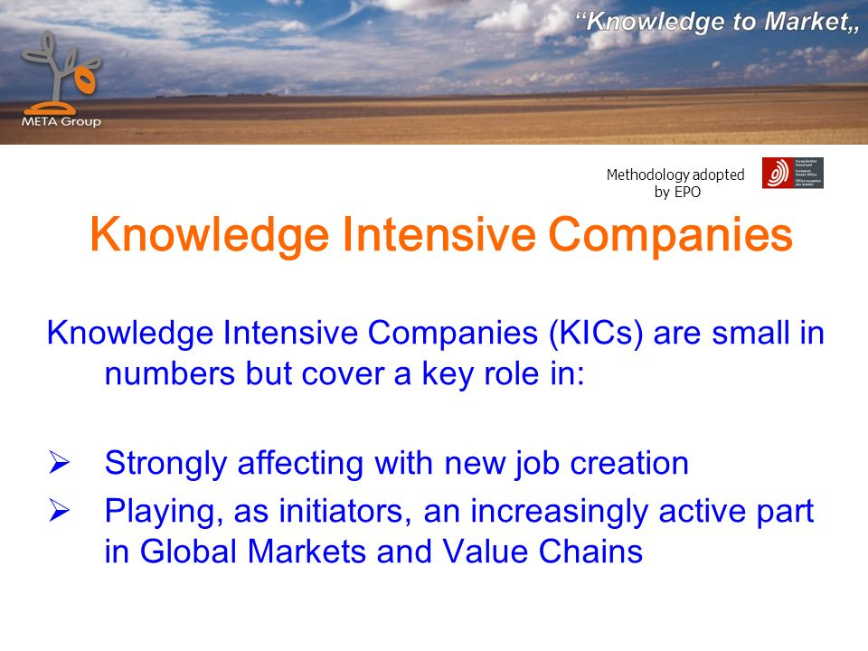 Methodology adopted by EPO Knowledge Intensive Companies Knowledge Intensive Companies (KICs) are small in numbers but cover a key role in: Strongly affecting with new job creation Playing, as initiators, an increasingly active part in Global Markets and Value Chains