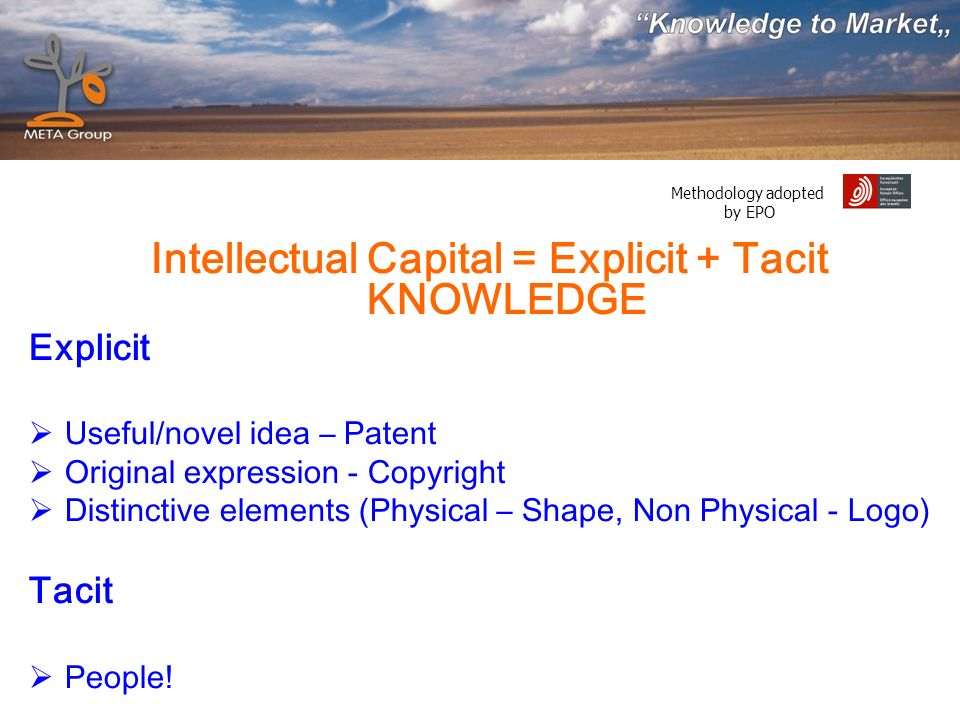 Methodology adopted by EPO Intellectual Capital = Explicit + Tacit KNOWLEDGE Explicit Useful/novel idea – Patent Original expression - Copyright Distinctive elements (Physical – Shape, Non Physical - Logo) Tacit People!
