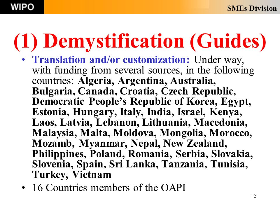 SMEs Division 12 Translation and/or customization: Under way, with funding from several sources, in the following countries: Algeria, Argentina, Australia, Bulgaria, Canada, Croatia, Czech Republic, Democratic Peoples Republic of Korea, Egypt, Estonia, Hungary, Italy, India, Israel, Kenya, Laos, Latvia, Lebanon, Lithuania, Macedonia, Malaysia, Malta, Moldova, Mongolia, Morocco, Mozamb, Myanmar, Nepal, New Zealand, Philippines, Poland, Romania, Serbia, Slovakia, Slovenia, Spain, Sri Lanka, Tanzania, Tunisia, Turkey, Vietnam 16 Countries members of the OAPI (1) Demystification (Guides)
