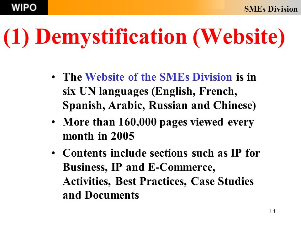 SMEs Division 14 (1) Demystification (Website) The Website of the SMEs Division is in six UN languages (English, French, Spanish, Arabic, Russian and Chinese) More than 160,000 pages viewed every month in 2005 Contents include sections such as IP for Business, IP and E-Commerce, Activities, Best Practices, Case Studies and Documents