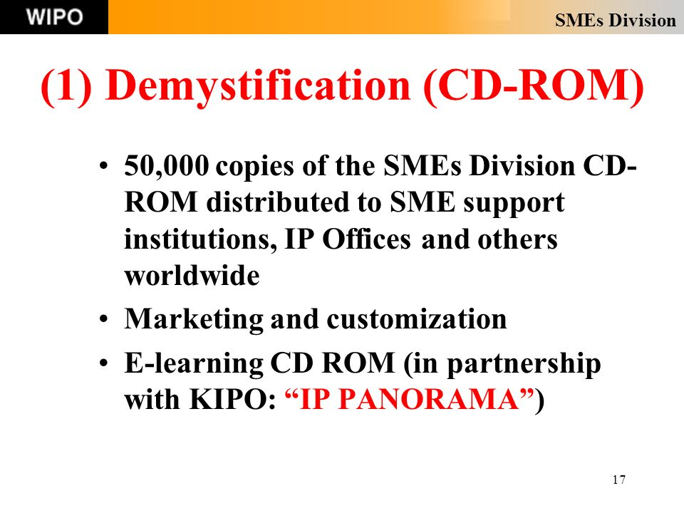 SMEs Division 17 (1) Demystification (CD-ROM) 50,000 copies of the SMEs Division CD- ROM distributed to SME support institutions, IP Offices and others worldwide Marketing and customization E-learning CD ROM (in partnership with KIPO: IP PANORAMA)