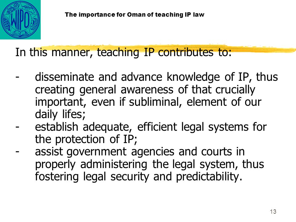 13 The importance for Oman of teaching IP law In this manner, teaching IP contributes to: -disseminate and advance knowledge of IP, thus creating general awareness of that crucially important, even if subliminal, element of our daily lifes; -establish adequate, efficient legal systems for the protection of IP; -assist government agencies and courts in properly administering the legal system, thus fostering legal security and predictability.