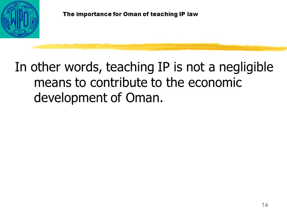 14 The importance for Oman of teaching IP law In other words, teaching IP is not a negligible means to contribute to the economic development of Oman.