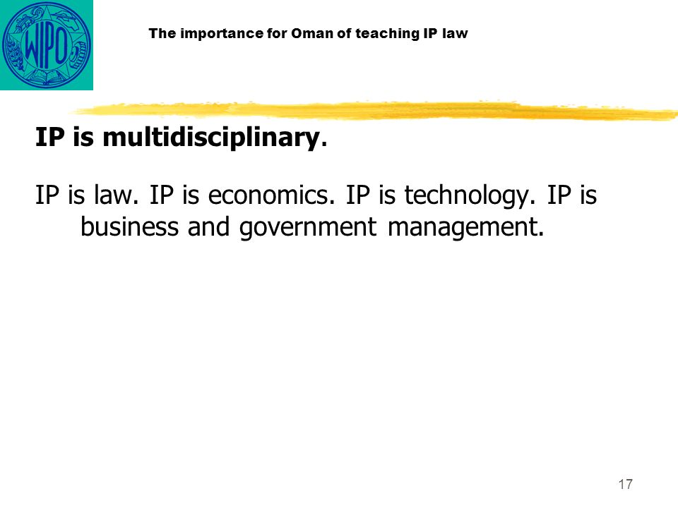 17 The importance for Oman of teaching IP law IP is multidisciplinary.