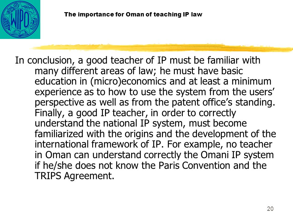 20 The importance for Oman of teaching IP law In conclusion, a good teacher of IP must be familiar with many different areas of law; he must have basic education in (micro)economics and at least a minimum experience as to how to use the system from the users perspective as well as from the patent offices standing.