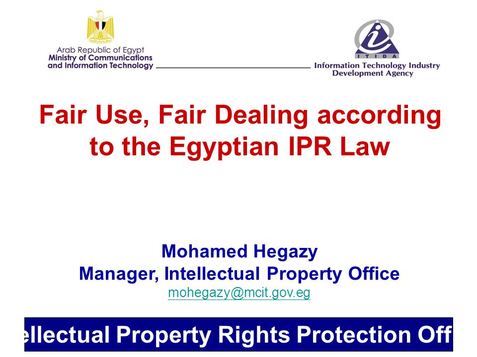 Intellectual Property Rights Protection Office Fair Use, Fair Dealing according to the Egyptian IPR Law Mohamed Hegazy Manager, Intellectual Property Office mohegazy@mcit.gov.eg mohegazy@mcit.gov.eg