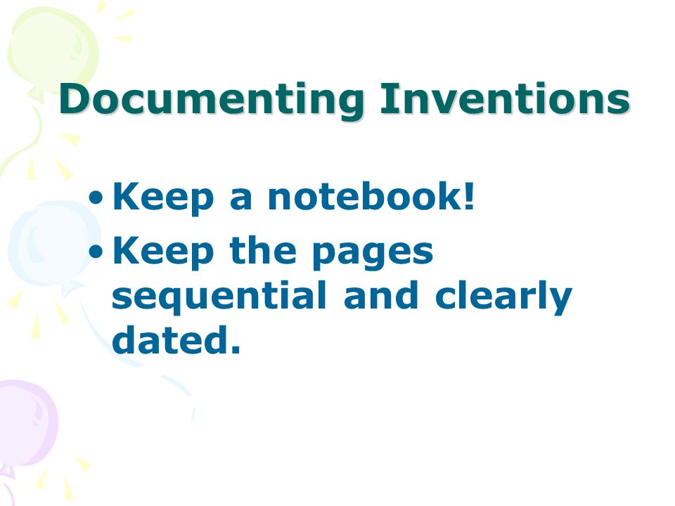 Documenting Inventions Keep a notebook! Keep the pages sequential and clearly dated.