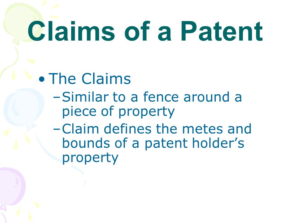 The Claims –Similar to a fence around a piece of property –Claim defines the metes and bounds of a patent holders property Claims of a Patent
