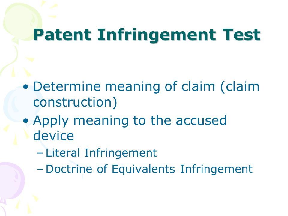 Patent Infringement Test Determine meaning of claim (claim construction) Apply meaning to the accused device –Literal Infringement –Doctrine of Equivalents Infringement