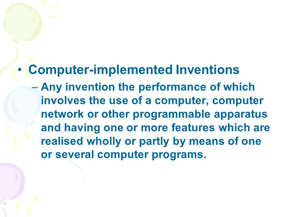 Computer-implemented Inventions –Any invention the performance of which involves the use of a computer, computer network or other programmable apparatus and having one or more features which are realised wholly or partly by means of one or several computer programs.