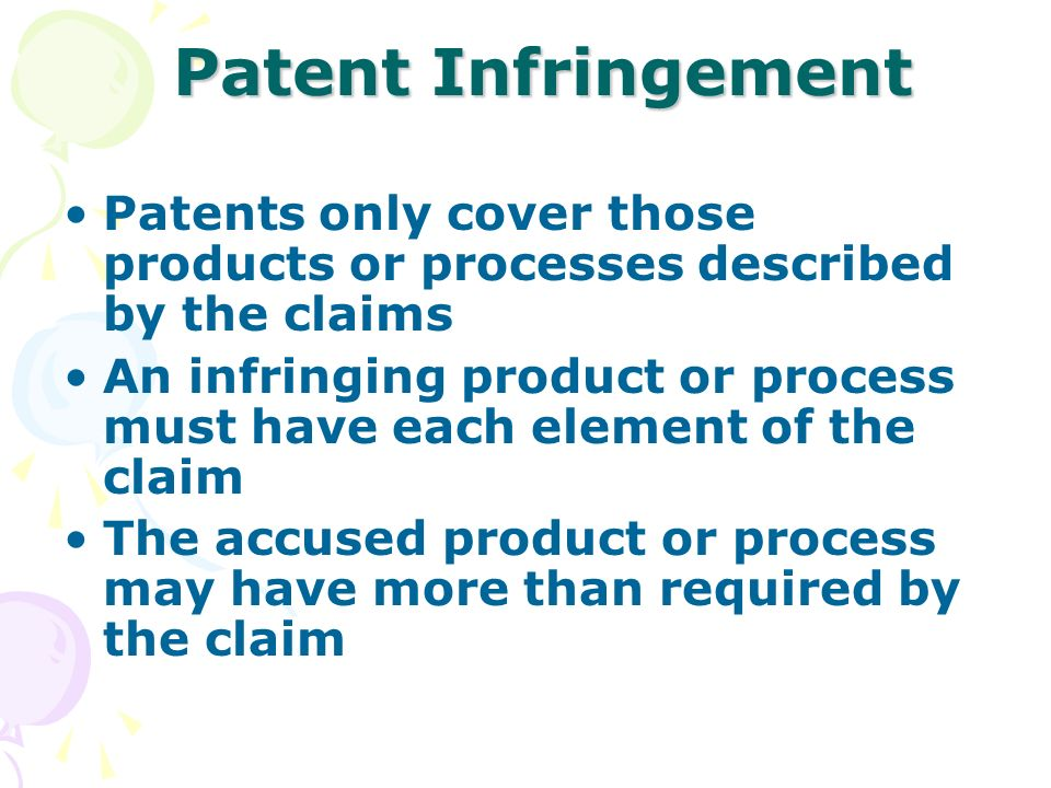 Patent Infringement Patents only cover those products or processes described by the claims An infringing product or process must have each element of the claim The accused product or process may have more than required by the claim