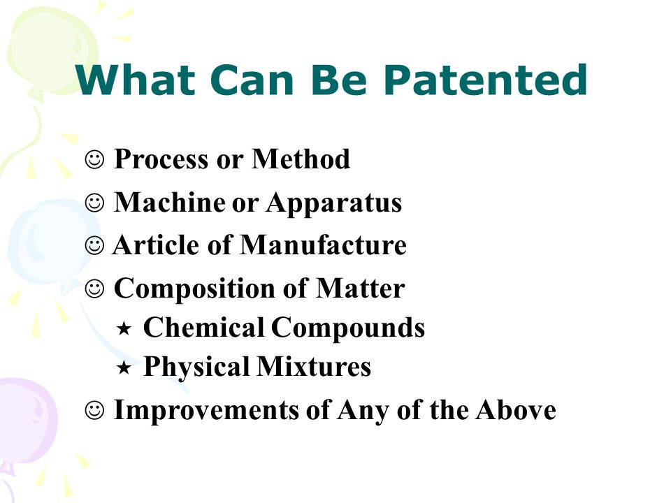 What Can Be Patented Process or Method Machine or Apparatus Article of Manufacture Composition of Matter « Chemical Compounds « Physical Mixtures Improvements of Any of the Above