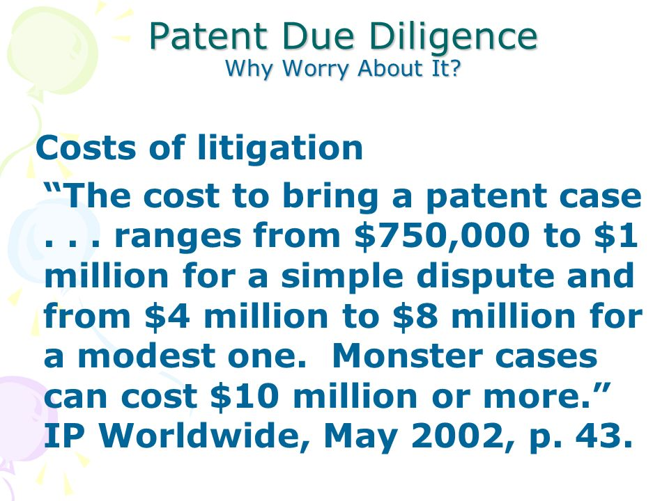 Patent Due Diligence Why Worry About It. Costs of litigation The cost to bring a patent case...