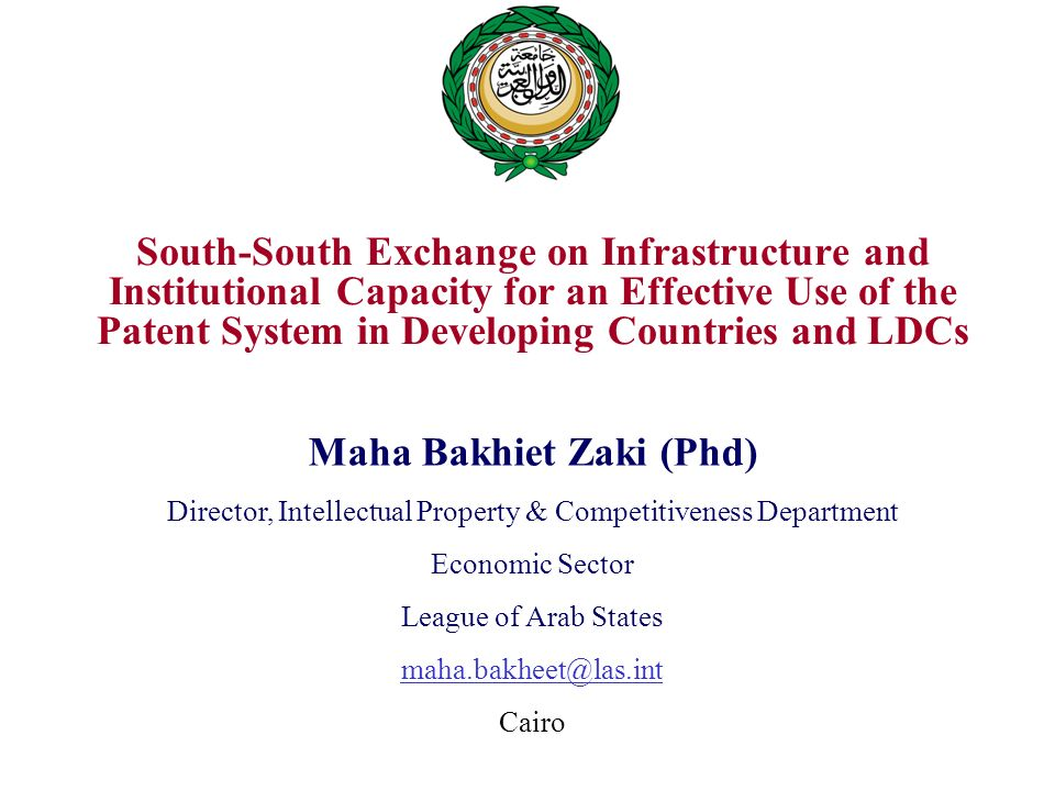 South-South Exchange on Infrastructure and Institutional Capacity for an Effective Use of the Patent System in Developing Countries and LDCs Maha Bakhiet Zaki (Phd) Director, Intellectual Property & Competitiveness Department Economic Sector League of Arab States maha.bakheet@las.int Cairo
