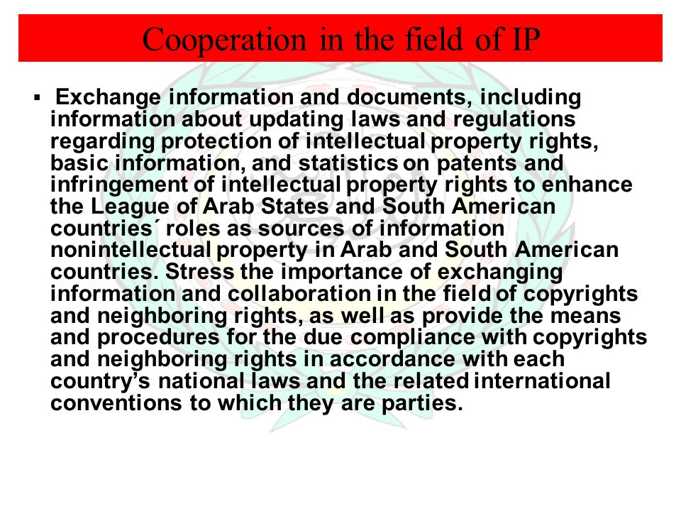 Cooperation in the field of IP Exchange information and documents, including information about updating laws and regulations regarding protection of intellectual property rights, basic information, and statistics on patents and infringement of intellectual property rights to enhance the League of Arab States and South American countries´ roles as sources of information nonintellectual property in Arab and South American countries.