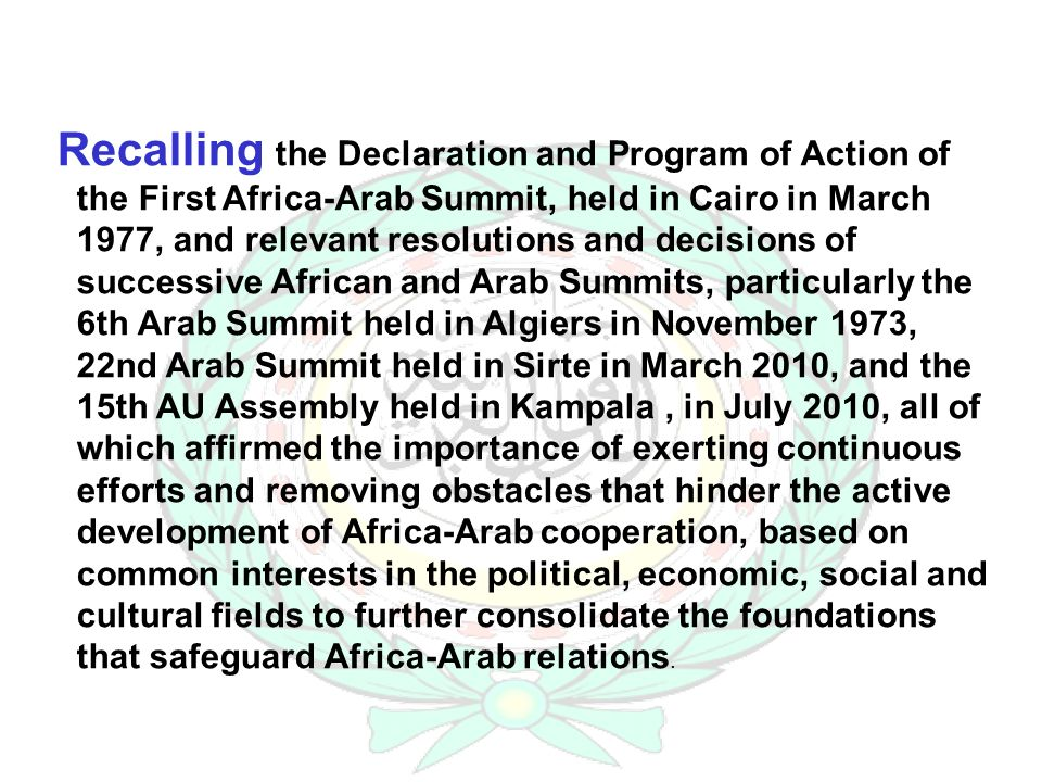 Recalling the Declaration and Program of Action of the First Africa-Arab Summit, held in Cairo in March 1977, and relevant resolutions and decisions of successive African and Arab Summits, particularly the 6th Arab Summit held in Algiers in November 1973, 22nd Arab Summit held in Sirte in March 2010, and the 15th AU Assembly held in Kampala, in July 2010, all of which affirmed the importance of exerting continuous efforts and removing obstacles that hinder the active development of Africa-Arab cooperation, based on common interests in the political, economic, social and cultural fields to further consolidate the foundations that safeguard Africa-Arab relations.