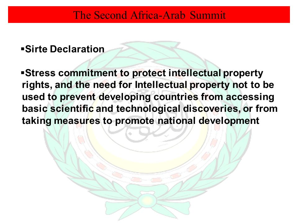 Sirte Declaration Stress commitment to protect intellectual property rights, and the need for Intellectual property not to be used to prevent developing countries from accessing basic scientific and technological discoveries, or from taking measures to promote national development The Second Africa-Arab Summit