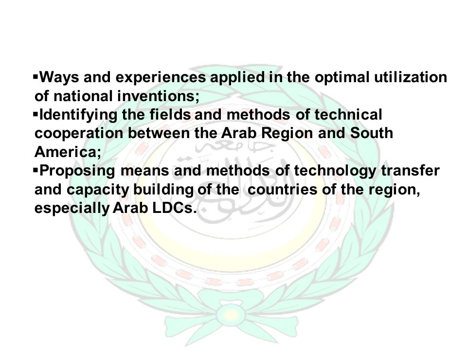 Ways and experiences applied in the optimal utilization of national inventions; Identifying the fields and methods of technical cooperation between the Arab Region and South America; Proposing means and methods of technology transfer and capacity building of the countries of the region, especially Arab LDCs.