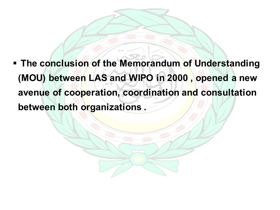 The conclusion of the Memorandum of Understanding (MOU) between LAS and WIPO in 2000, opened a new avenue of cooperation, coordination and consultation between both organizations.