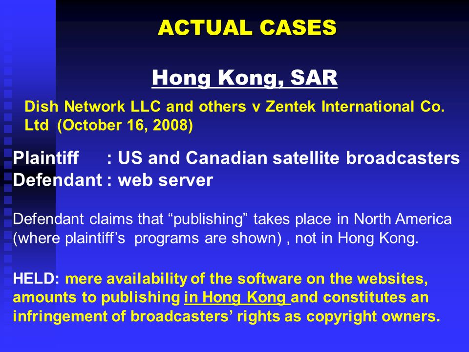 ACTUAL CASES ACTUAL CASES Hong Kong, SAR Plaintiff: US and Canadian satellite broadcasters Defendant: web server Defendant claims that publishing takes place in North America (where plaintiffs programs are shown), not in Hong Kong.