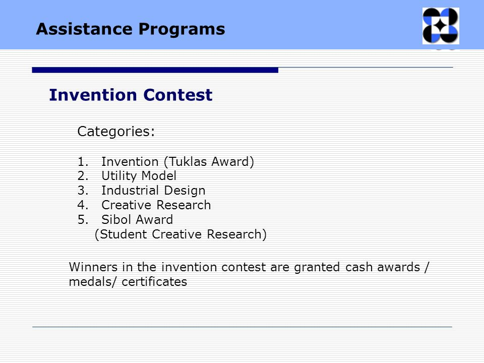 Invention Contest Categories: 1.Invention (Tuklas Award) 2.Utility Model 3.Industrial Design 4.Creative Research 5.Sibol Award (Student Creative Research) Winners in the invention contest are granted cash awards / medals/ certificates Assistance Programs