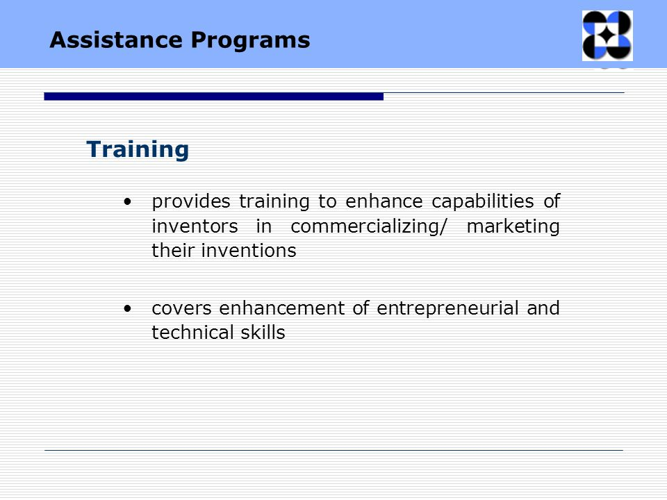 Training provides training to enhance capabilities of inventors in commercializing/ marketing their inventions covers enhancement of entrepreneurial and technical skills Assistance Programs