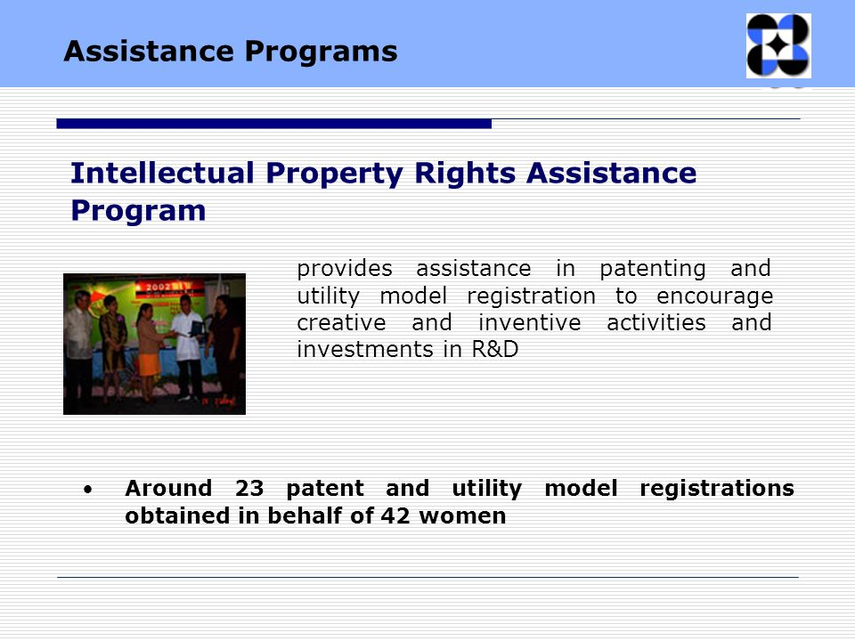 Around 23 patent and utility model registrations obtained in behalf of 42 women provides assistance in patenting and utility model registration to encourage creative and inventive activities and investments in R&D Intellectual Property Rights Assistance Program Assistance Programs