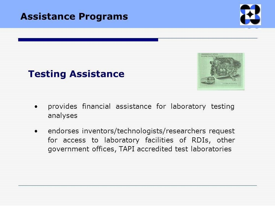 provides financial assistance for laboratory testing analyses endorses inventors/technologists/researchers request for access to laboratory facilities of RDIs, other government offices, TAPI accredited test laboratories Testing Assistance Assistance Programs