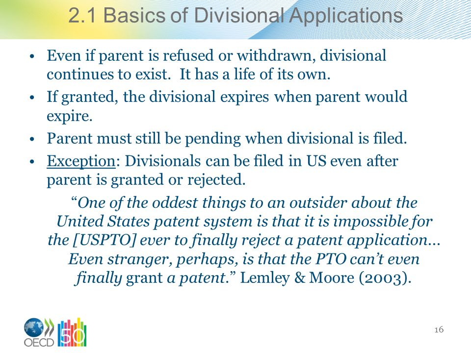 2.1 Basics of Divisional Applications Even if parent is refused or withdrawn, divisional continues to exist.