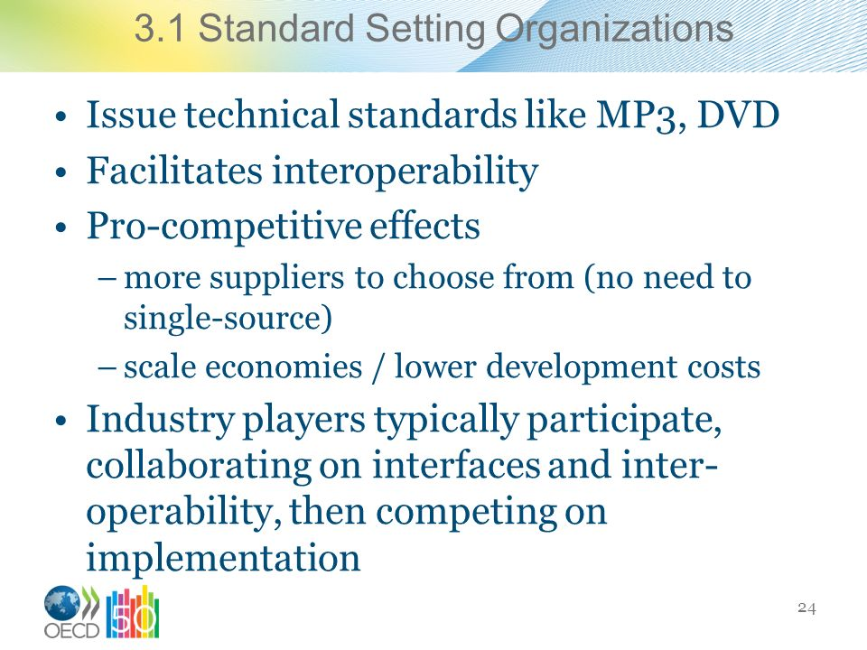 3.1 Standard Setting Organizations Issue technical standards like MP3, DVD Facilitates interoperability Pro-competitive effects –more suppliers to choose from (no need to single-source) –scale economies / lower development costs Industry players typically participate, collaborating on interfaces and inter- operability, then competing on implementation 24