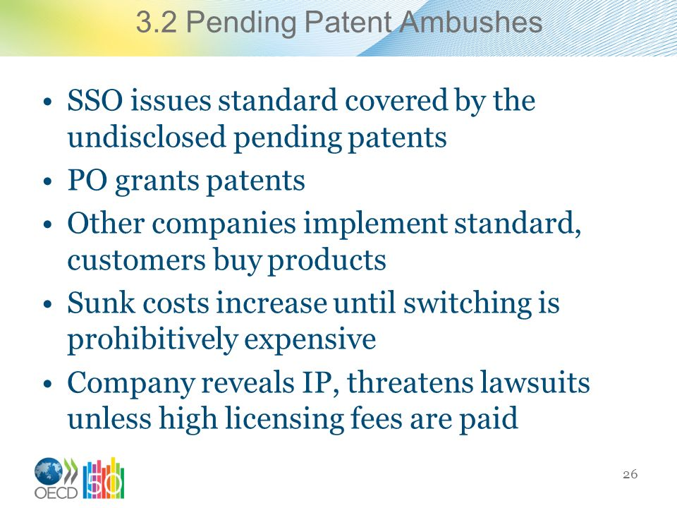 3.2 Pending Patent Ambushes SSO issues standard covered by the undisclosed pending patents PO grants patents Other companies implement standard, customers buy products Sunk costs increase until switching is prohibitively expensive Company reveals IP, threatens lawsuits unless high licensing fees are paid 26