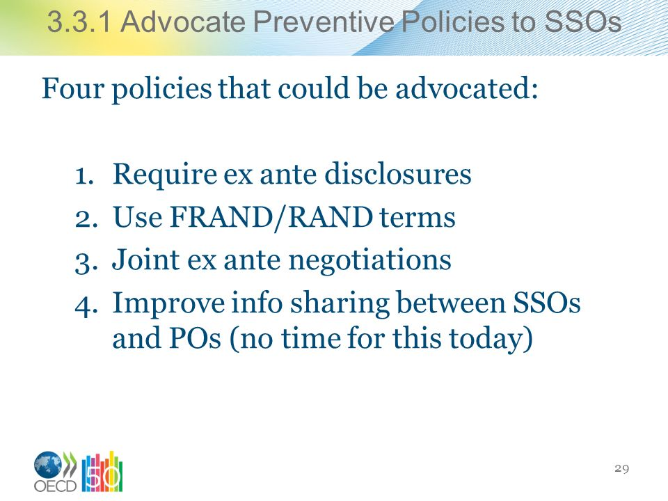 3.3.1 Advocate Preventive Policies to SSOs Four policies that could be advocated: 1.Require ex ante disclosures 2.Use FRAND/RAND terms 3.Joint ex ante negotiations 4.Improve info sharing between SSOs and POs (no time for this today) 29
