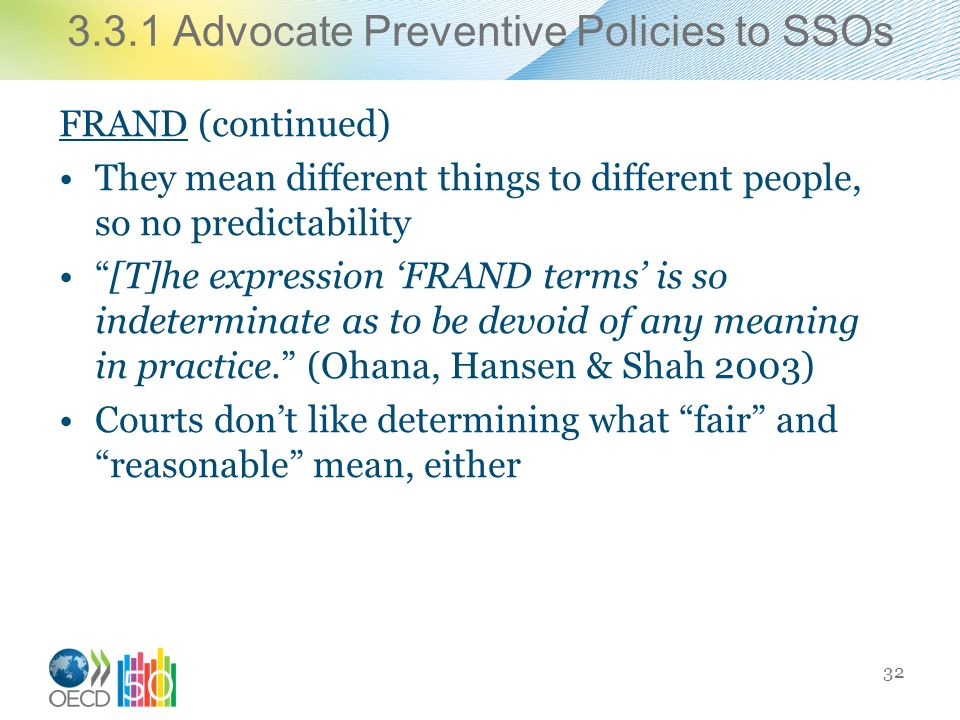 3.3.1 Advocate Preventive Policies to SSOs FRAND (continued) They mean different things to different people, so no predictability [T]he expression FRAND terms is so indeterminate as to be devoid of any meaning in practice.