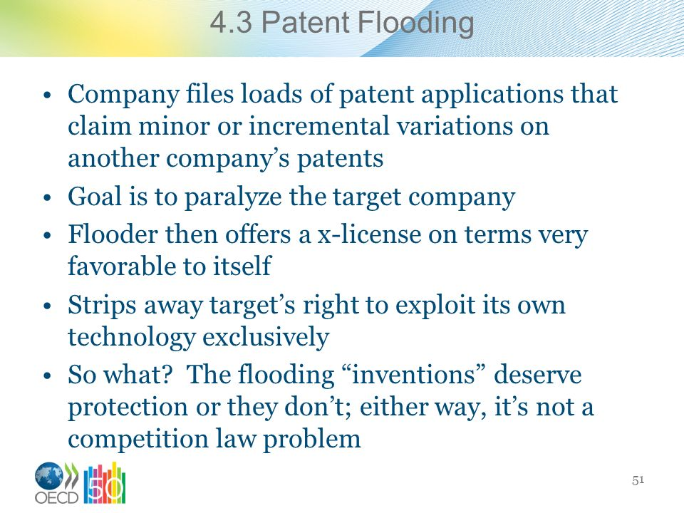 4.3 Patent Flooding Company files loads of patent applications that claim minor or incremental variations on another companys patents Goal is to paralyze the target company Flooder then offers a x-license on terms very favorable to itself Strips away targets right to exploit its own technology exclusively So what.