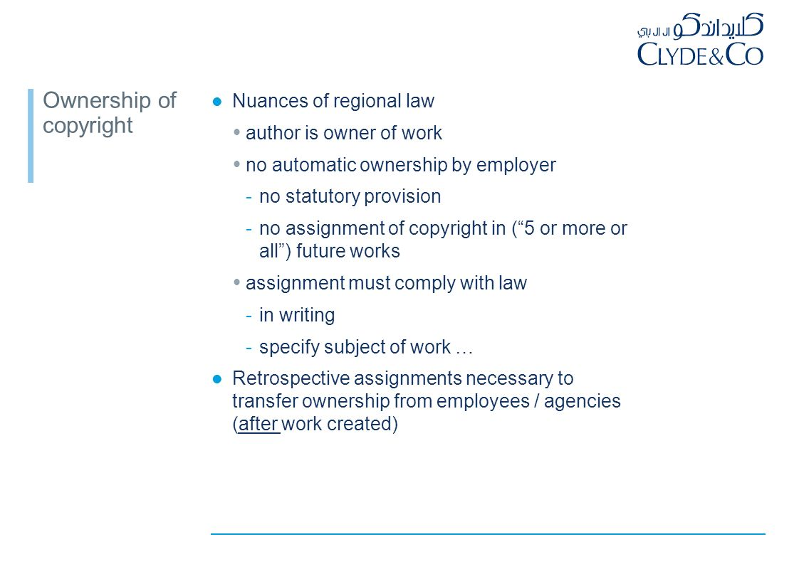 Ownership of copyright Starting point: author is the first owner of copyright Ownership in most countries outside of the region: works owned by employer as a result of: -statutory provisions; and/or -assignment provisions in contracts of employment express (or implied) assignment of commissioned work