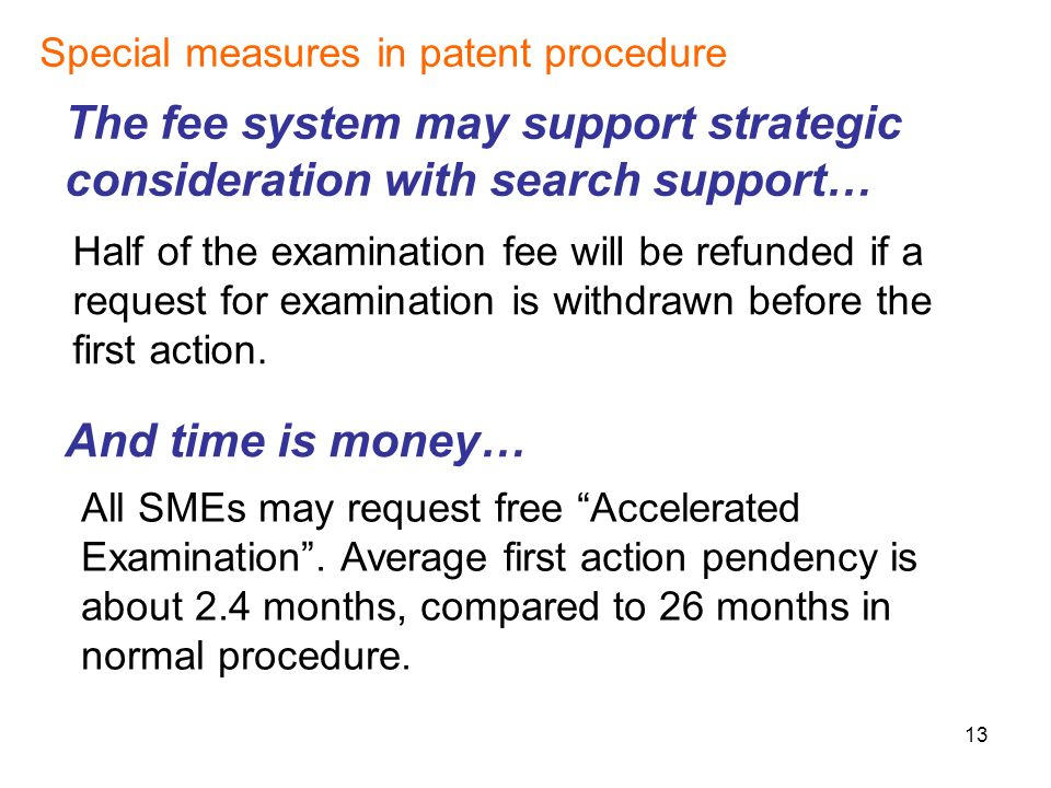 13 Special measures in patent procedure The fee system may support strategic consideration with search support… And time is money… Half of the examination fee will be refunded if a request for examination is withdrawn before the first action.