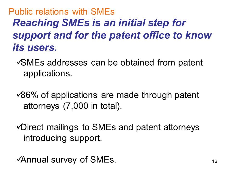 16 Public relations with SMEs Reaching SMEs is an initial step for support and for the patent office to know its users.