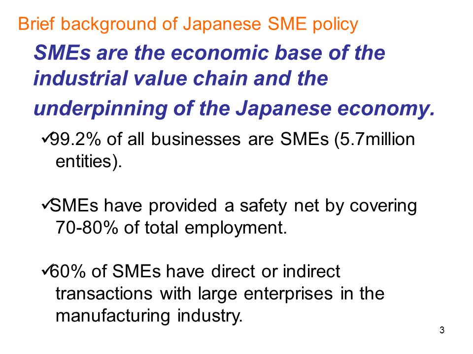 3 SMEs are the economic base of the industrial value chain and the underpinning of the Japanese economy.