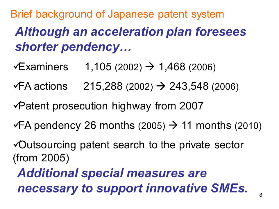 8 Brief background of Japanese patent system Although an acceleration plan foresees shorter pendency… Examiners 1,105 (2002) 1,468 (2006) FA actions 215,288 (2002) 243,548 (2006) Patent prosecution highway from 2007 FA pendency 26 months (2005) 11 months (2010) Outsourcing patent search to the private sector (from 2005) Additional special measures are necessary to support innovative SMEs.