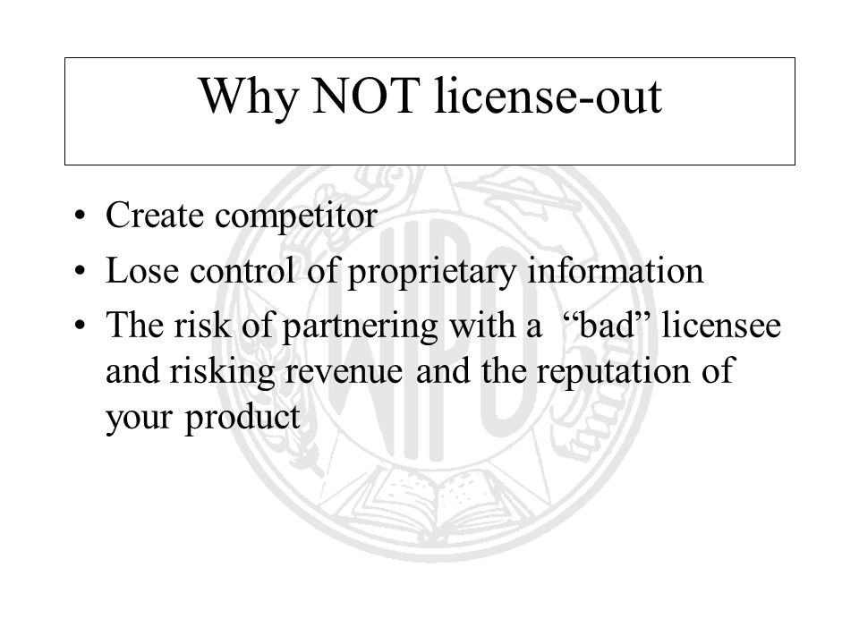 Why NOT license-out Create competitor Lose control of proprietary information The risk of partnering with a bad licensee and risking revenue and the reputation of your product