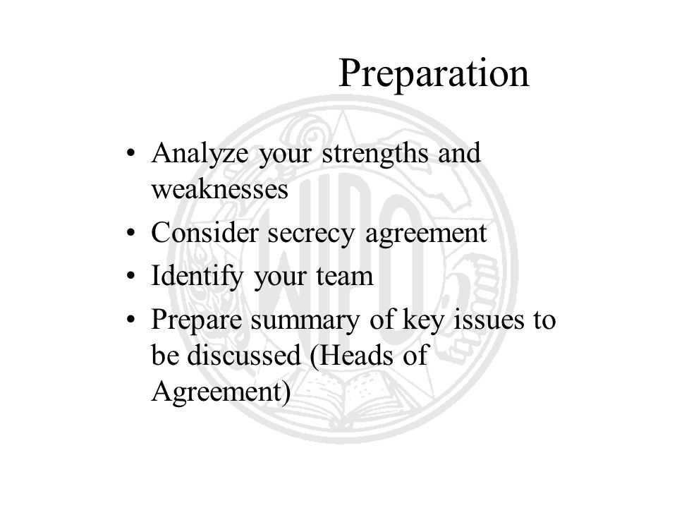 Preparation Analyze your strengths and weaknesses Consider secrecy agreement Identify your team Prepare summary of key issues to be discussed (Heads of Agreement)