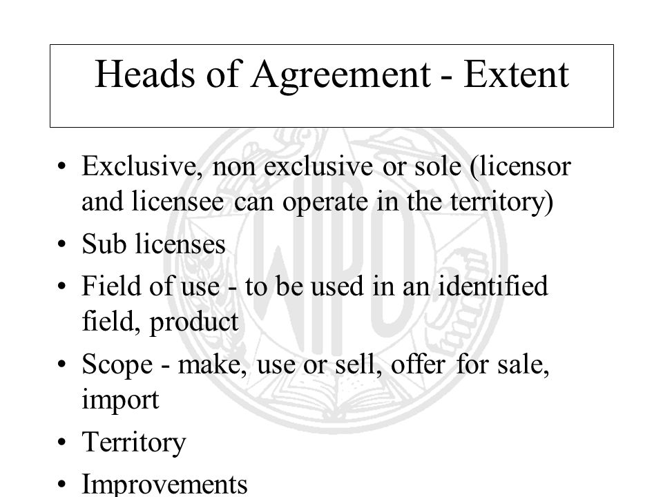 Heads of Agreement - Extent Exclusive, non exclusive or sole (licensor and licensee can operate in the territory) Sub licenses Field of use - to be used in an identified field, product Scope - make, use or sell, offer for sale, import Territory Improvements